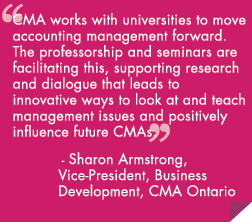 CMA works with universities to move accounting management forward. The professorship and seminars are facilitating this, supporting research and dialogue that leads to innovative ways to look at and teach management issues and positively influence future CMAs
