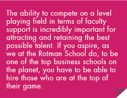The ability to compete on a level playing field in terms of faculty support is incredibly important for attracting and retaining the best possible talent. If you aspire, as we at the Rotman School do, to be one of the top business schools on the planet, you have to be able to hire those who are at the top of their game